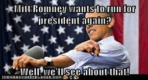 Mitt Romney wants to run for president again?   Well, we'll see about that!