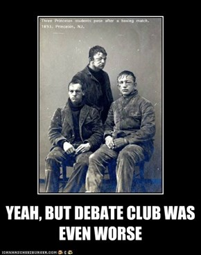 YEAH, BUT DEBATE CLUB WAS EVEN WORSE