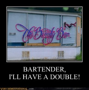 BARTENDER, I'LL HAVE A DOUBLE!