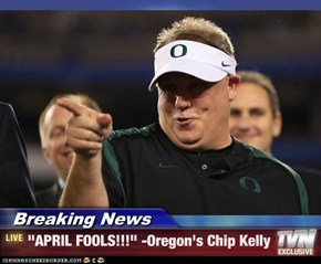 "Breaking News - ""APRIL FOOLS!!!"" -Oregon's Chip Kelly"