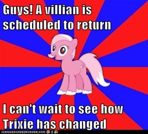 Guys! A villian is scheduled to return  I can't wait to see how Trixie has changed