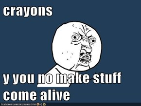 crayons  y you no make stuff come alive