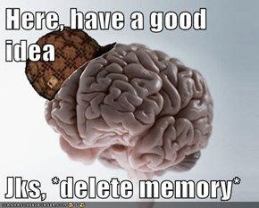 Here, have a good idea  Jks, *delete memory*