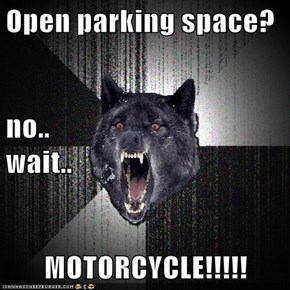 Open parking space? no..                                wait.. MOTORCYCLE!!!!!