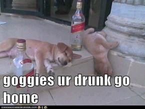 goggies ur drunk go home