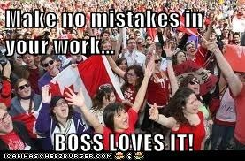 Make no mistakes in your work...  BOSS LOVES IT!