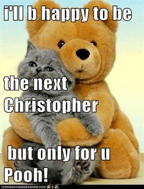 i'll b happy to be the next Christopher  but only for u Pooh!