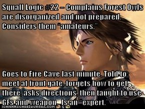 "Squall Logic #22 – Complains Forest Owls are disorganized and not prepared. Considers them ""amateurs.""  Goes to Fire Cave last minute. Told to meet at front gate, forgets how to get there, asks directions, then taught to use GFs and weapon.  Is an ""expert"