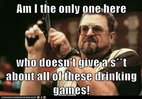 Am I the only one here  who doesn't give a s**t about all of these drinking games!