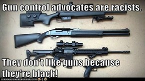 Gun control advocates are racists.  They don't like guns because they're black!