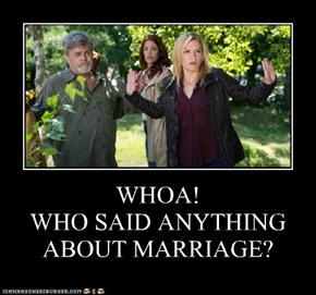WHOA! WHO SAID ANYTHING ABOUT MARRIAGE?