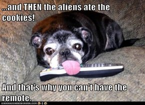 ...and THEN the aliens ate the cookies!  And that's why you can't have the remote.