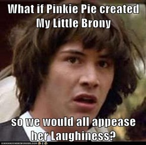 What if Pinkie Pie created My Little Brony  so we would all appease her Laughiness?