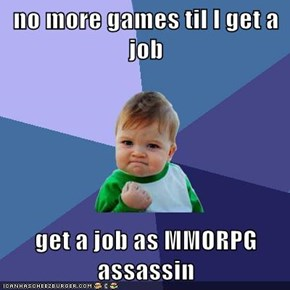 no more games til I get a job  get a job as MMORPG assassin