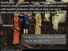 "Squall Logic #31 - Steals ""Girl Next Door"" from Timber Maniacs. Walks around White SeeD ship full of children with naughty magazine showing so Zone can see it.  Sells it to him for either 25,500 Gil or Rare Shiva card.    #WINNING!"