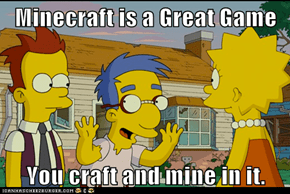 Minecraft is a Great Game  You craft and mine in it.