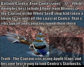 Balamb Garden: True Confessions #72 – While doing his best to hide Ellone from Ultimecia, the Captain of the White SeeD ship had taken a liking to an inlet off the coast of Centra. That's why Squall and company found them there.   Truth:  The Captain was