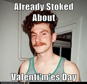 Already Stoked About  Valenti'm'es Day