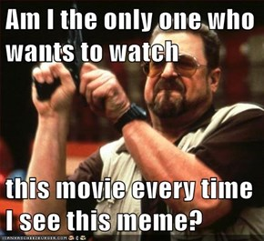 Am I the only one who wants to watch  this movie every time I see this meme?