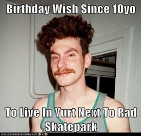 Birthday Wish Since 10yo  To Live In Yurt Next To Rad Skatepark