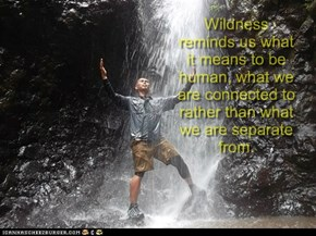Wildness reminds us what it means to be human, what we are connected to rather than what we are separate from.