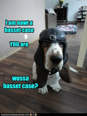 I am nawt a basset case  YOO are