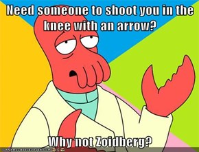 Need someone to shoot you in the knee with an arrow?  Why not Zoidberg?