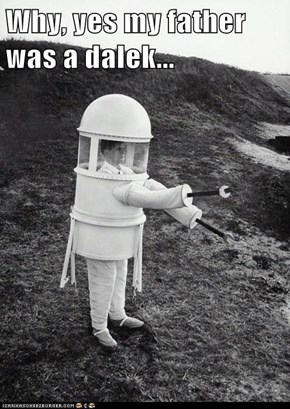Why, yes my father was a dalek...