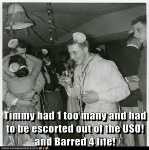 Timmy had 1 too many and had to be escorted out of the USO! and Barred 4 life!