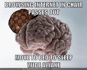 BROWSING INTERNET IN CHAIR PASSES OUT  MOVE TO BED TO SLEEP                       WIDE AWAKE