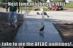 Next time maybe you WILL  take to me the AFLAC auditions!