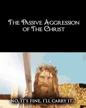 Jesus' Passion Was Being Passive Agressive