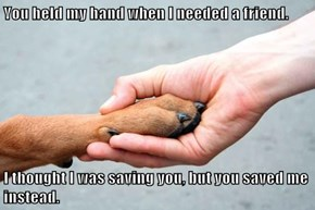 You held my hand when I needed a friend.  I thought I was saving you, but you saved me instead.