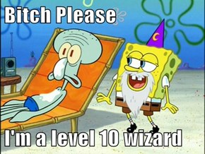 b*tch Please  I'm a level 10 wizard
