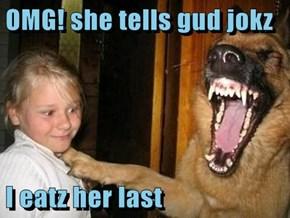 OMG! she tells gud jokz  I eatz her last
