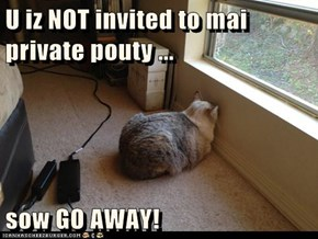 U iz NOT invited to mai private pouty ...  sow GO AWAY!
