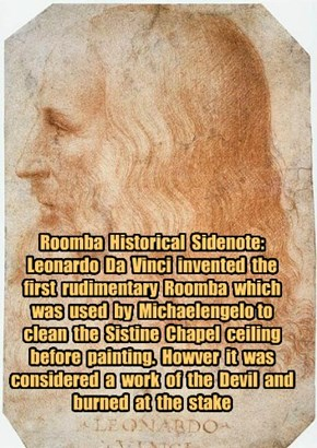 Roomba  Historical  Sidenote:  Leonardo  Da  Vinci  invented  the first  rudimentary  Roomba  which was  used  by  Michaelengelo to clean  the  Sistine  Chapel  ceiling before  painting.  Howver  it  was considered  a  work  of  the  Devil  and burned  at