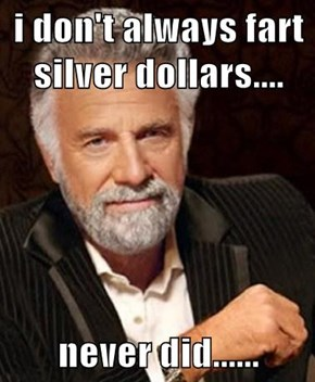 i don't always fart silver dollars....  never did......