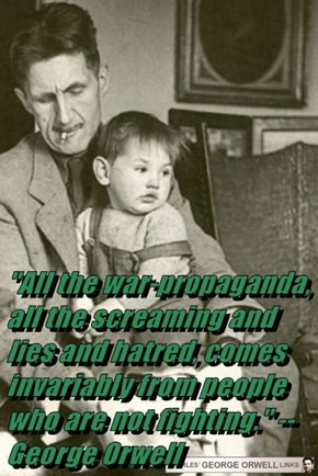 """All the war-propaganda, all the screaming and lies and hatred, comes invariably from people who are not fighting."" --George Orwell"