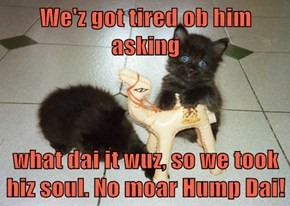 We'z got tired ob him asking  what dai it wuz, so we took hiz soul. No moar Hump Dai!
