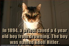 In 1894, a priest saved a 4 year old boy from drowning. The boy was named Adolf Hitler.