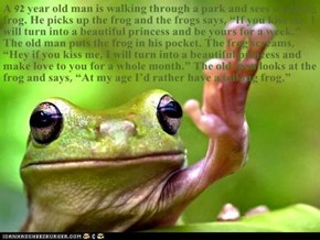 "A 92 year old man is walking through a park and sees a talking frog. He picks up the frog and the frogs says, ""If you kiss me, I will turn into a beautiful princess and be yours for a week."" The old man puts the frog in his pocket. The frog screams, ""Hey"