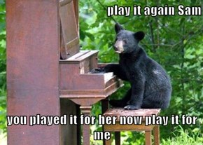 play it again Sam  you played it for her now play it for me