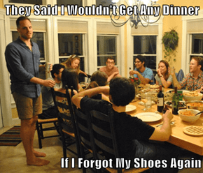 They Said I Wouldn't Get Any Dinner  If I Forgot My Shoes Again