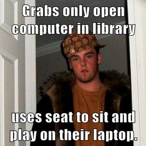 Grabs only open computer in library  uses seat to sit and play on their laptop.
