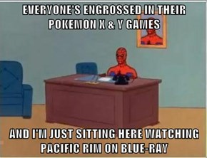 EVERYONE'S ENGROSSED IN THEIR POKEMON X & Y GAMES  AND I'M JUST SITTING HERE WATCHING PACIFIC RIM ON BLUE-RAY