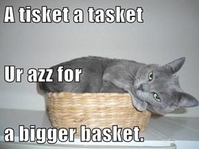 A tisket a tasket  Ur azz for a bigger basket.