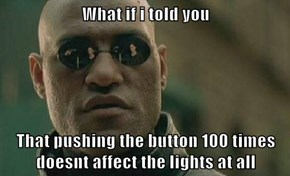 What if i told you   That pushing the button 100 times doesnt affect the lights at all