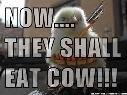 NOW.... THEY SHALL EAT COW!!!!!!!!!!!!!