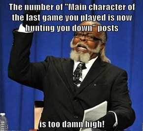"The number of ""Main character of the last game you played is now hunting you down"" posts  is too damn high!"